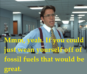 Yeah, if you could just wean yourself off off fossil fuels that would be great.
